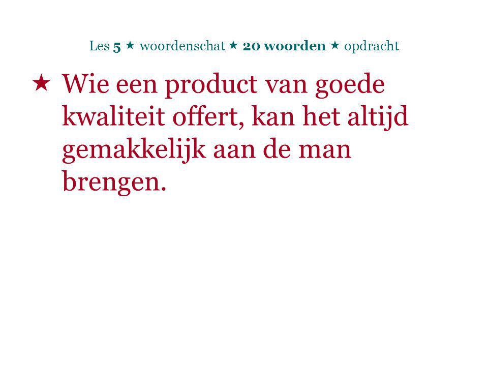 Les 5  woordenschat  20 woorden  opdracht  Wie een product van goede kwaliteit offert, kan het altijd gemakkelijk aan de man brengen.