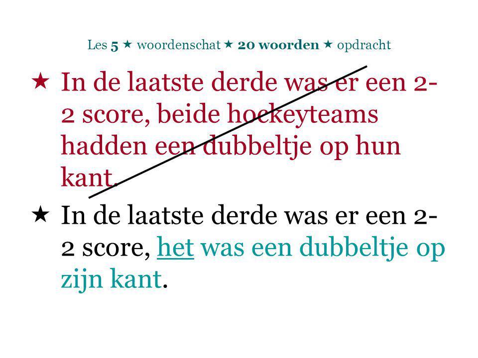 Les 5  woordenschat  20 woorden  opdracht  In de laatste derde was er een 2- 2 score, beide hockeyteams hadden een dubbeltje op hun kant.