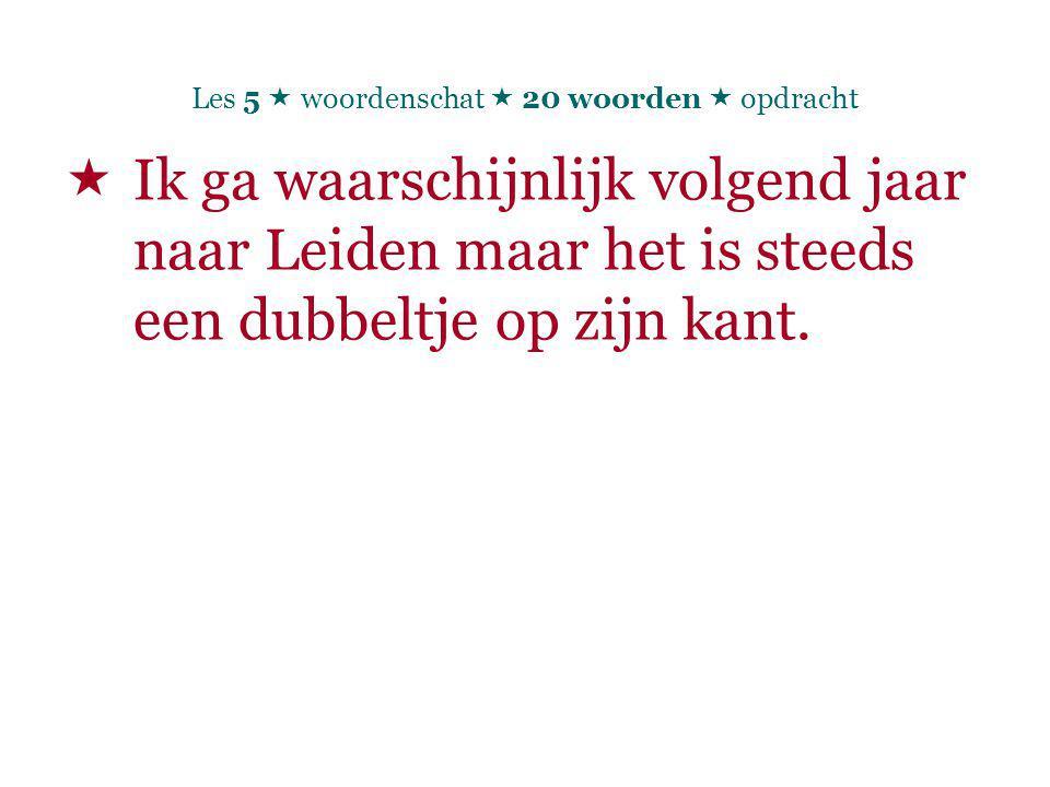 Les 5  woordenschat  20 woorden  opdracht  Ik ga waarschijnlijk volgend jaar naar Leiden maar het is steeds een dubbeltje op zijn kant.