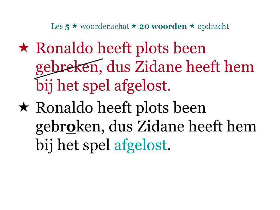 Les 5  woordenschat  20 woorden  opdracht  Ronaldo heeft plots been gebreken, dus Zidane heeft hem bij het spel afgelost.