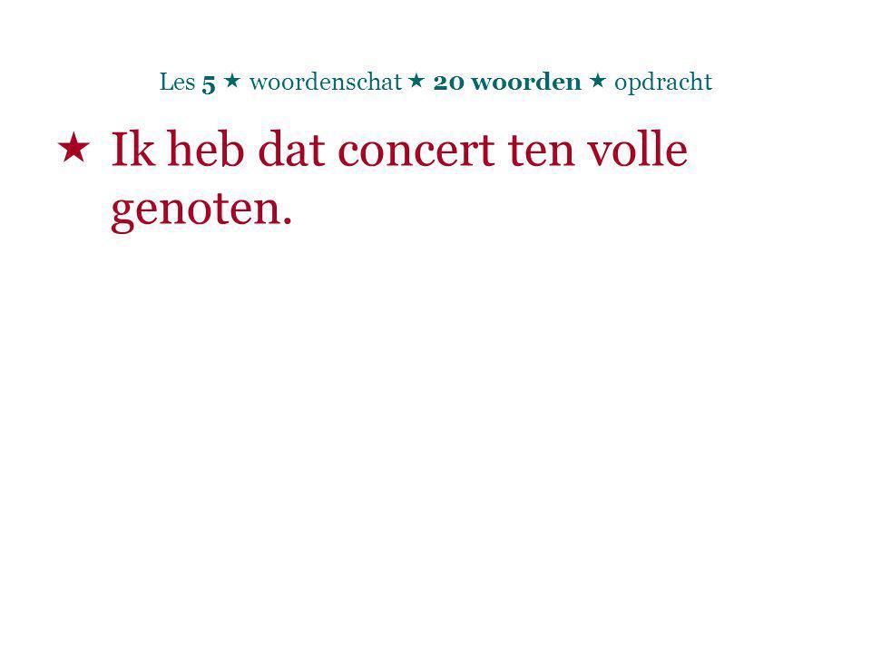 Les 5  woordenschat  20 woorden  opdracht  Ik heb dat concert ten volle genoten.