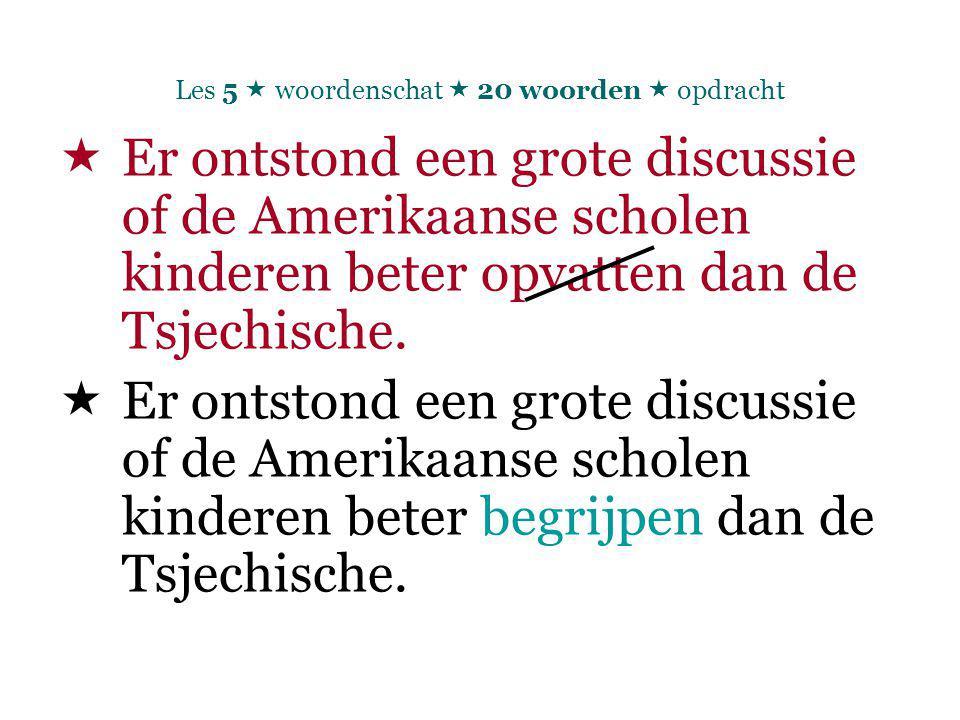 Les 5  woordenschat  20 woorden  opdracht  Er ontstond een grote discussie of de Amerikaanse scholen kinderen beter opvatten dan de Tsjechische.