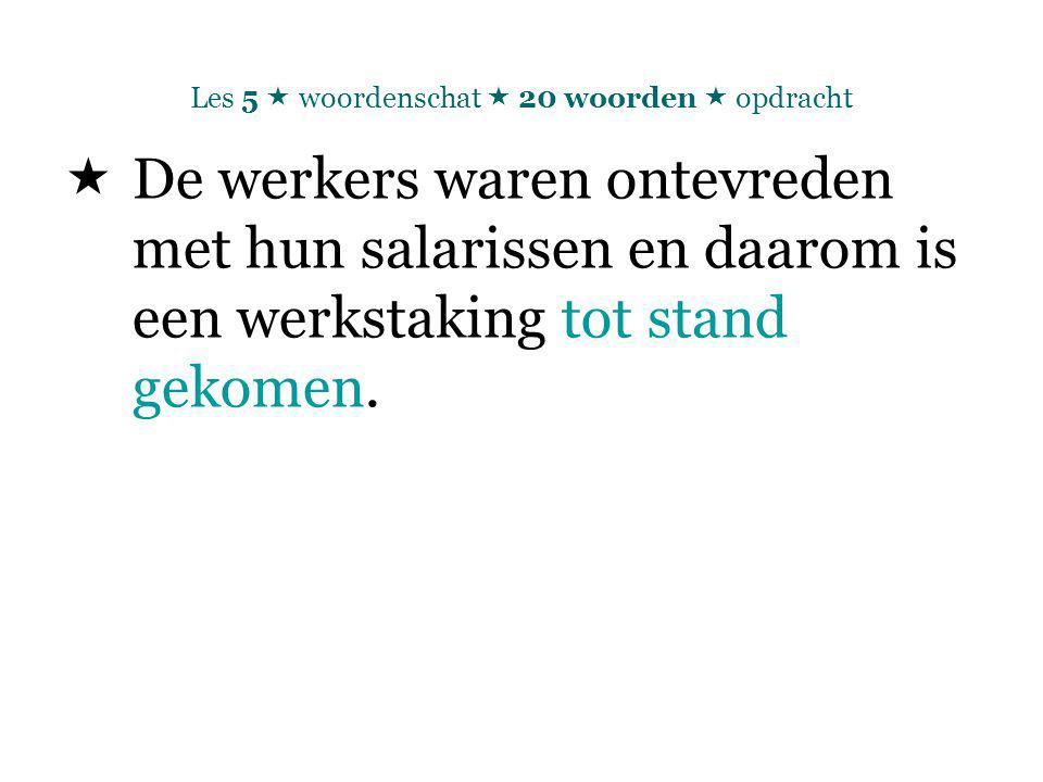 Les 5  woordenschat  20 woorden  opdracht  De werkers waren ontevreden met hun salarissen en daarom is een werkstaking tot stand gekomen.