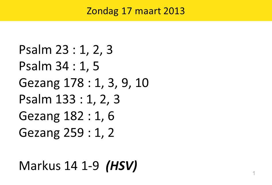 Zondag 17 maart 2013 1 Psalm 23 : 1, 2, 3 Psalm 34 : 1, 5 Gezang 178 : 1, 3, 9, 10 Psalm 133 : 1, 2, 3 Gezang 182 : 1, 6 Gezang 259 : 1, 2 Markus 14 1