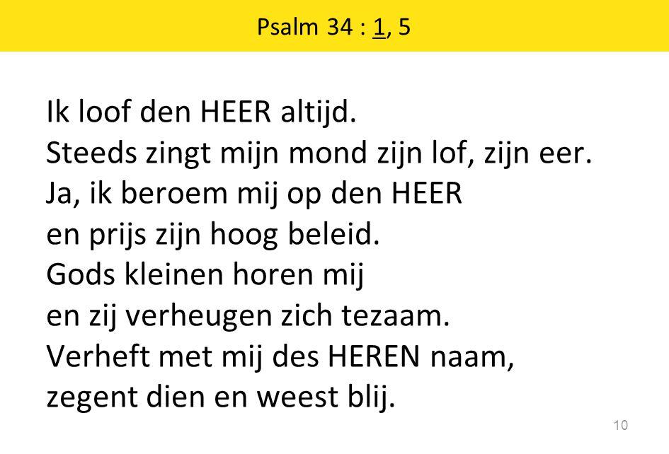 Psalm 34 : 1, 5 10 Ik loof den HEER altijd. Steeds zingt mijn mond zijn lof, zijn eer. Ja, ik beroem mij op den HEER en prijs zijn hoog beleid. Gods k