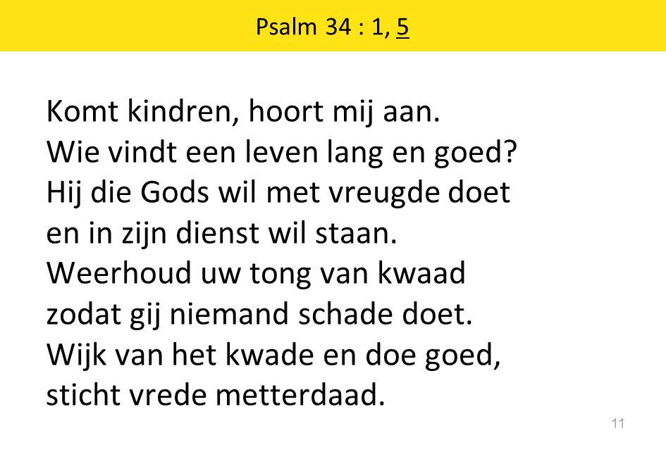 Psalm 34 : 1, 5 11 Komt kindren, hoort mij aan. Wie vindt een leven lang en goed? Hij die Gods wil met vreugde doet en in zijn dienst wil staan. Weerh