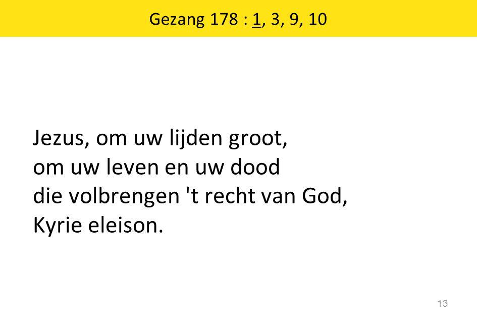 Gezang 178 : 1, 3, 9, 10 13 Jezus, om uw lijden groot, om uw leven en uw dood die volbrengen 't recht van God, Kyrie eleison.