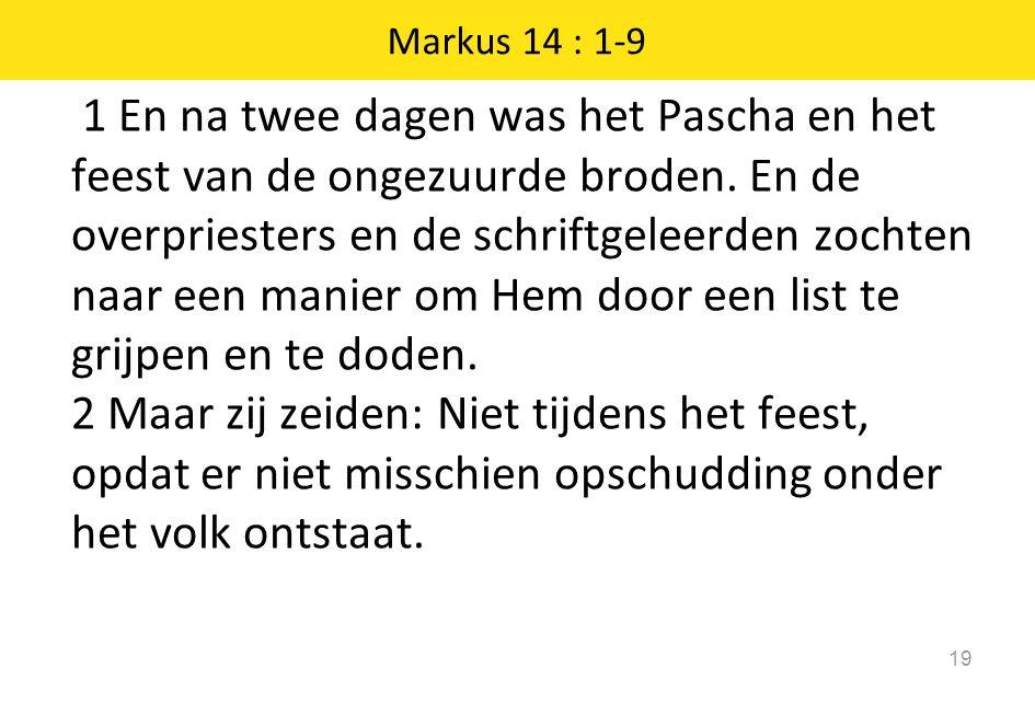 1 En na twee dagen was het Pascha en het feest van de ongezuurde broden. En de overpriesters en de schriftgeleerden zochten naar een manier om Hem doo