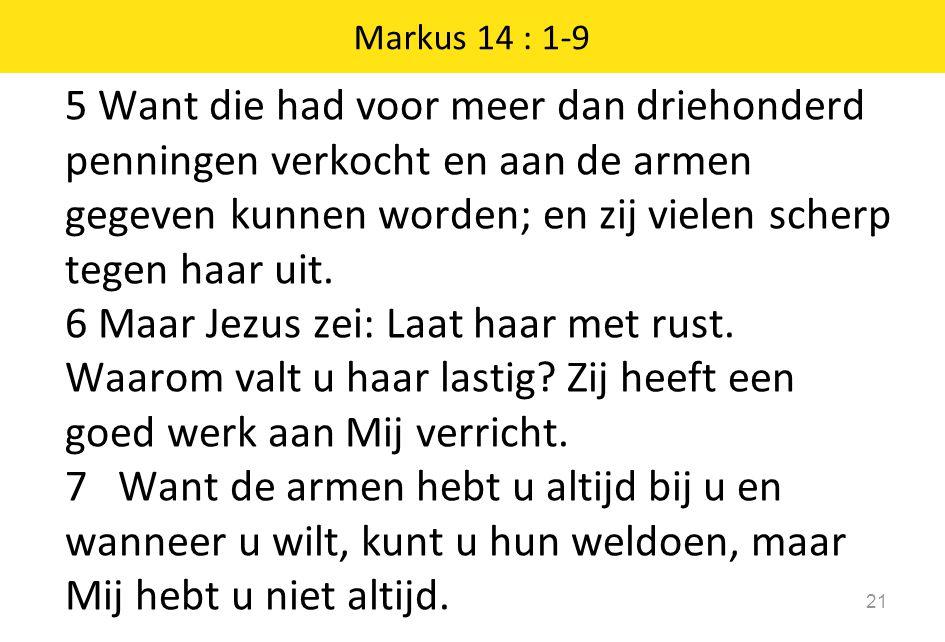 5 Want die had voor meer dan driehonderd penningen verkocht en aan de armen gegeven kunnen worden; en zij vielen scherp tegen haar uit. 6 Maar Jezus z