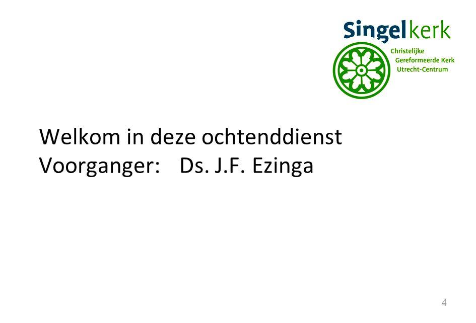 4 Welkom in deze ochtenddienst Voorganger:Ds. J.F. Ezinga