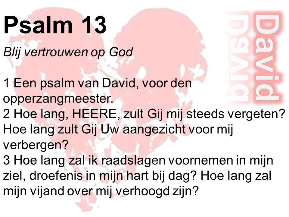 Blij vertrouwen op God 1 Een psalm van David, voor den opperzangmeester. 2 Hoe lang, HEERE, zult Gij mij steeds vergeten? Hoe lang zult Gij Uw aangezi