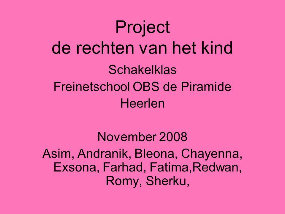 Project de rechten van het kind Schakelklas Freinetschool OBS de Piramide Heerlen November 2008 Asim, Andranik, Bleona, Chayenna, Exsona, Farhad, Fatima,Redwan, Romy, Sherku,
