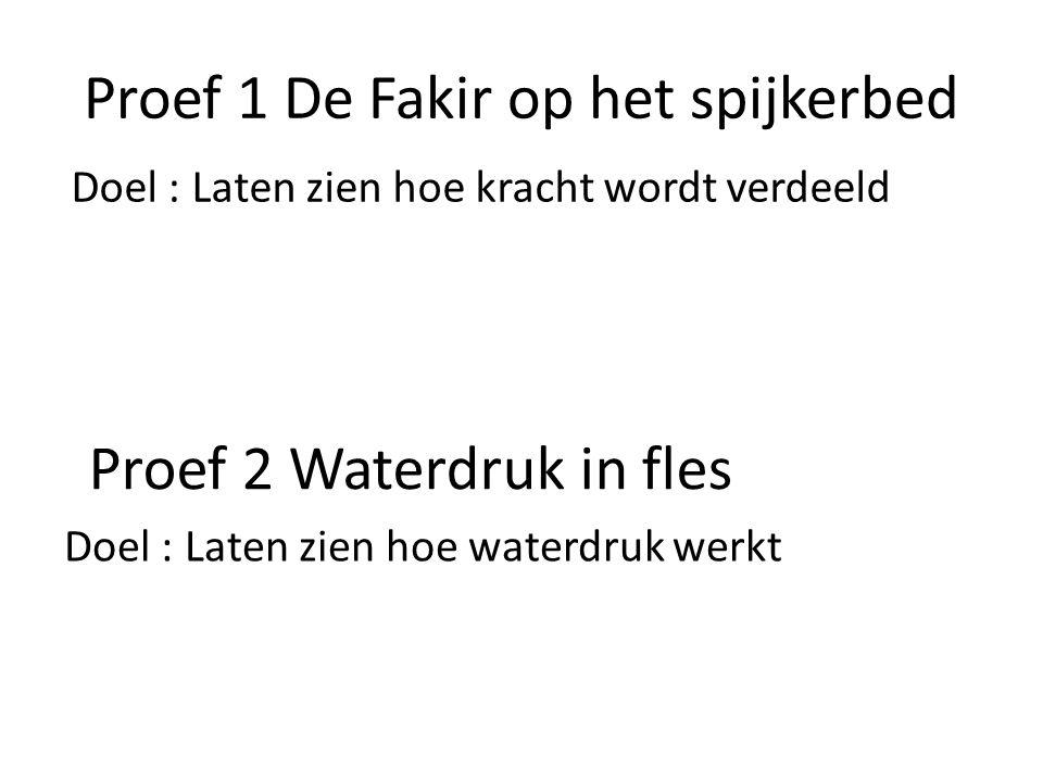 Proef 1 De Fakir op het spijkerbed Doel : Laten zien hoe kracht wordt verdeeld Proef 2 Waterdruk in fles Doel : Laten zien hoe waterdruk werkt