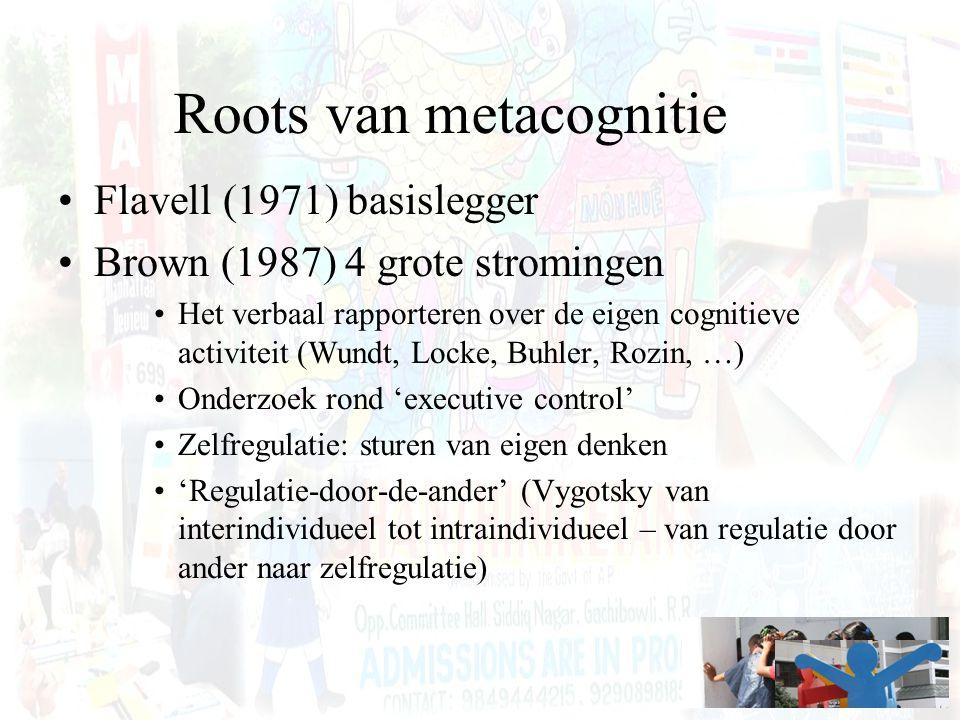 Roots van metacognitie Flavell (1971) basislegger Brown (1987) 4 grote stromingen Het verbaal rapporteren over de eigen cognitieve activiteit (Wundt,