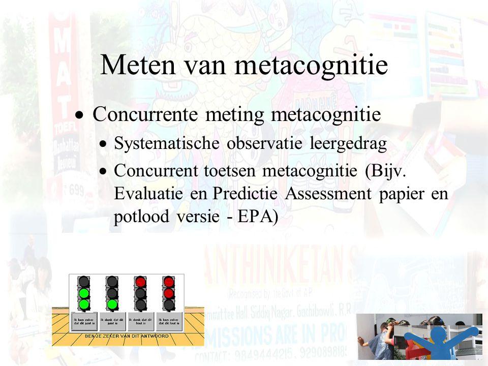 Meten van metacognitie  Concurrente meting metacognitie  Systematische observatie leergedrag  Concurrent toetsen metacognitie (Bijv. Evaluatie en P