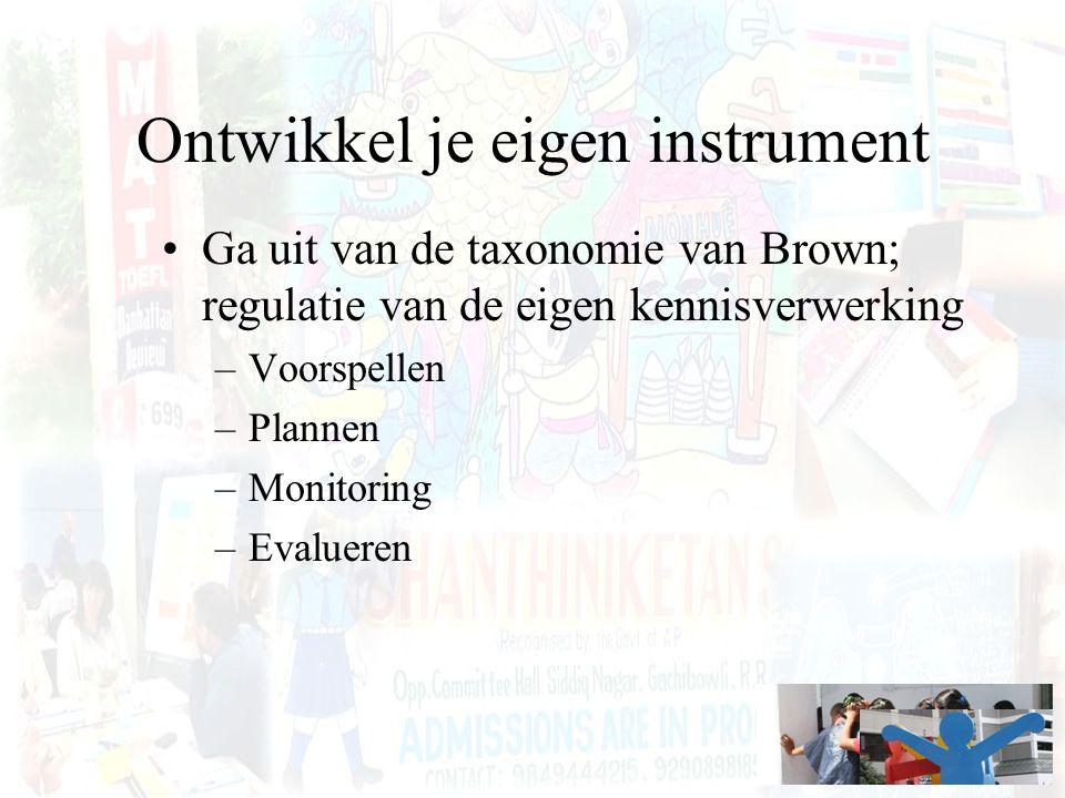 Ontwikkel je eigen instrument Ga uit van de taxonomie van Brown; regulatie van de eigen kennisverwerking –Voorspellen –Plannen –Monitoring –Evalueren