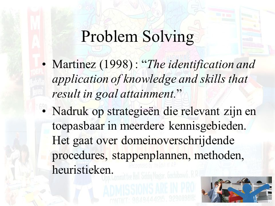 "Problem Solving Martinez (1998) : ""The identification and application of knowledge and skills that result in goal attainment."" Nadruk op strategieën d"