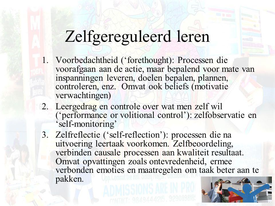 Zelfgereguleerd leren 1.Voorbedachtheid ('forethought): Processen die voorafgaan aan de actie, maar bepalend voor mate van inspanningen leveren, doele