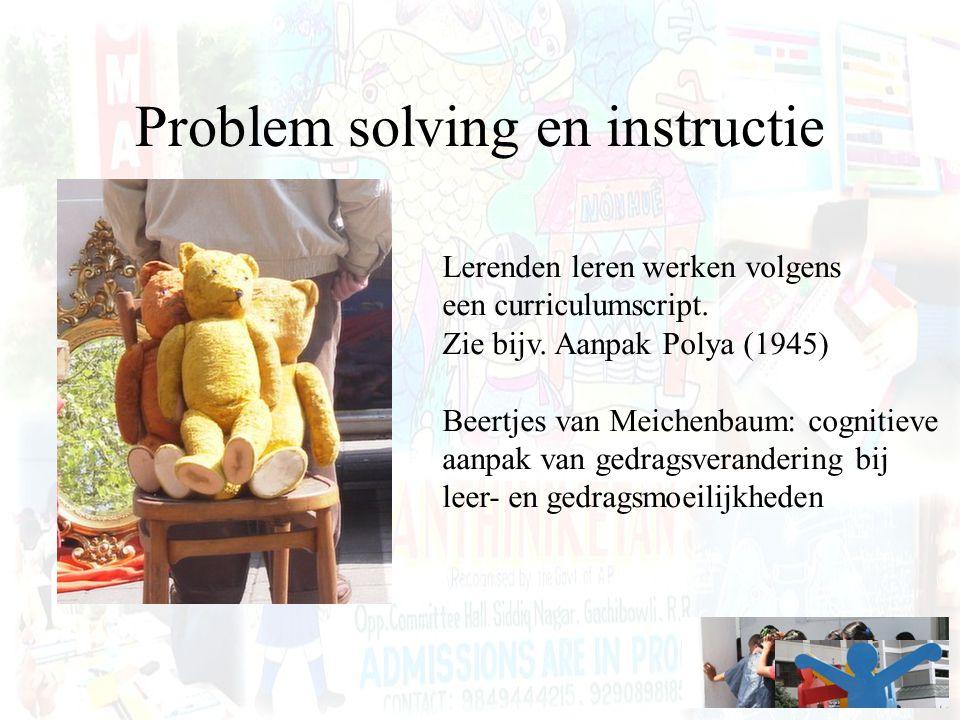 Problem solving en instructie Lerenden leren werken volgens een curriculumscript. Zie bijv. Aanpak Polya (1945) Beertjes van Meichenbaum: cognitieve a