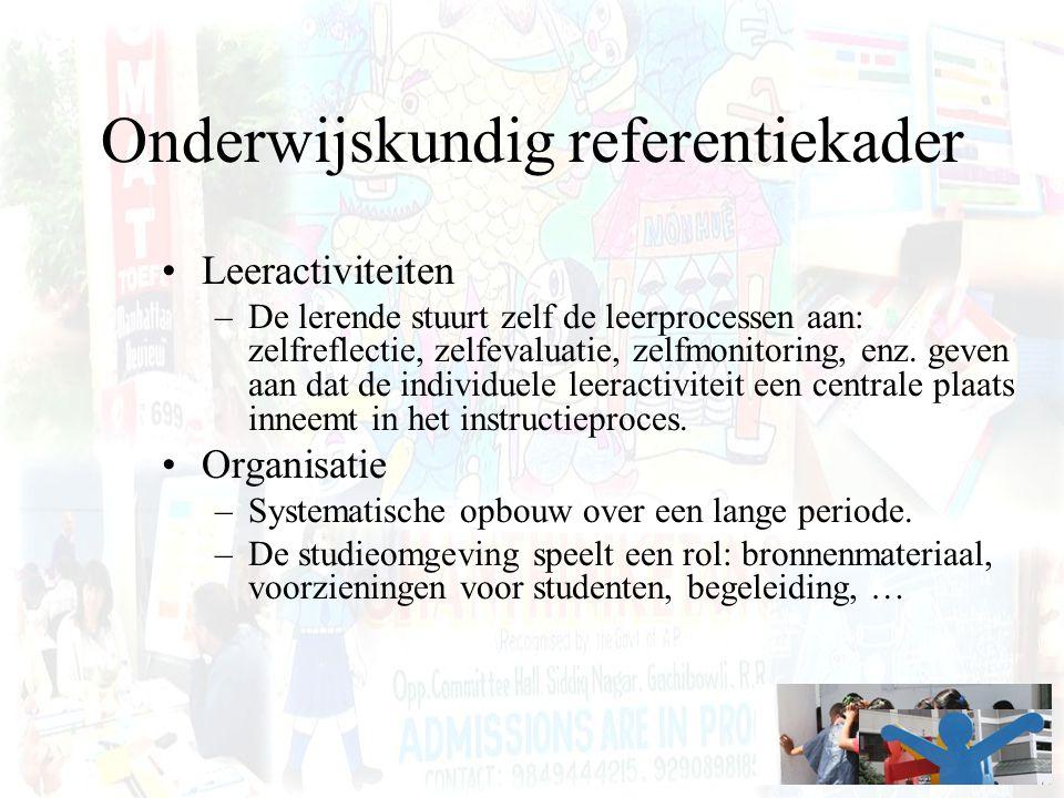 Onderwijskundig referentiekader Leeractiviteiten –De lerende stuurt zelf de leerprocessen aan: zelfreflectie, zelfevaluatie, zelfmonitoring, enz. geve