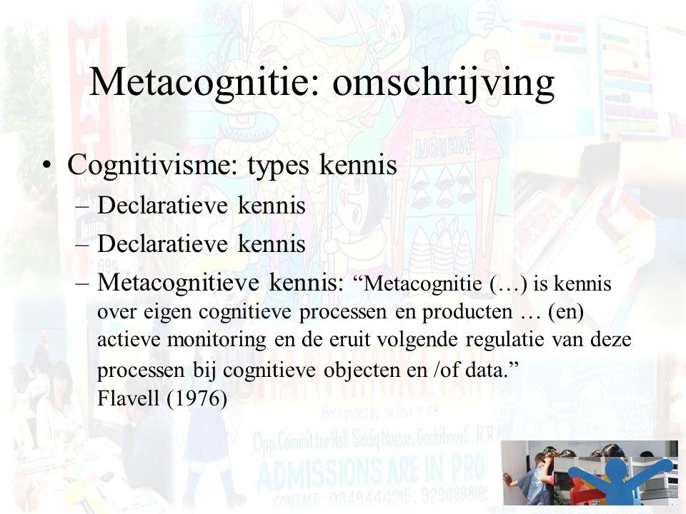 Metacognitie: omschrijving Cognitivisme: types kennis –Declaratieve kennis –Metacognitieve kennis: Metacognitie (…) is kennis over eigen cognitieve processen en producten … (en) actieve monitoring en de eruit volgende regulatie van deze processen bij cognitieve objecten en /of data. Flavell (1976)