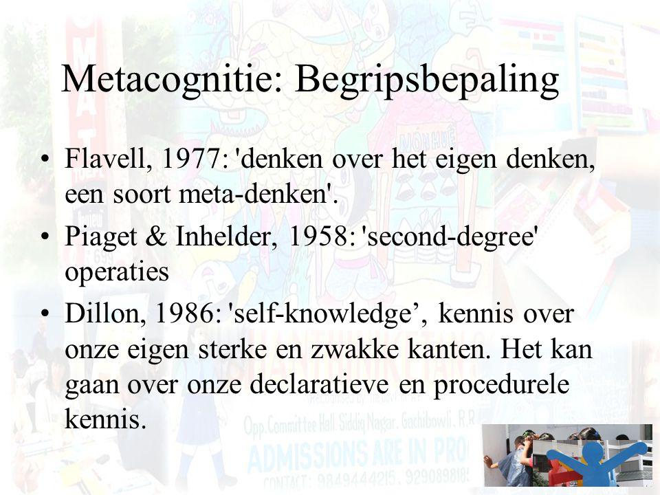 Metacognitie: Begripsbepaling Flavell, 1977: 'denken over het eigen denken, een soort meta-denken'. Piaget & Inhelder, 1958: 'second-degree' operaties