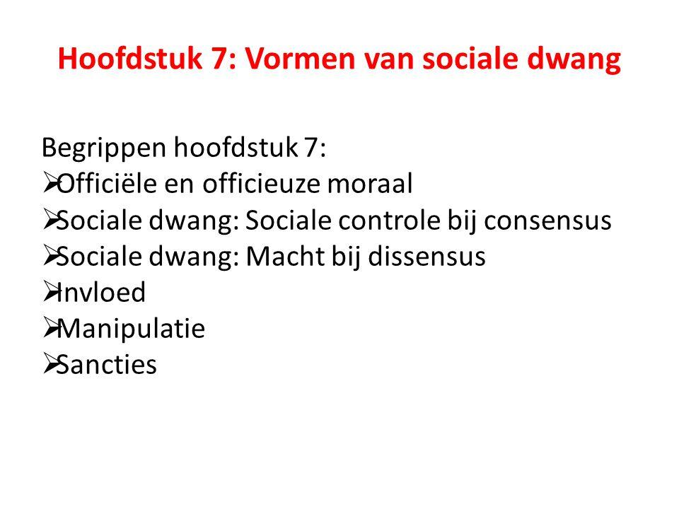 Begrippen hoofdstuk 7:  Officiële en officieuze moraal  Sociale dwang: Sociale controle bij consensus  Sociale dwang: Macht bij dissensus  Invloed