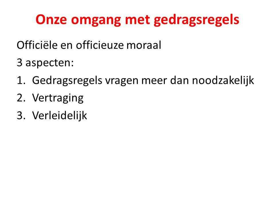 Onze omgang met gedragsregels Officiële en officieuze moraal 3 aspecten: 1.Gedragsregels vragen meer dan noodzakelijk 2.Vertraging 3.Verleidelijk
