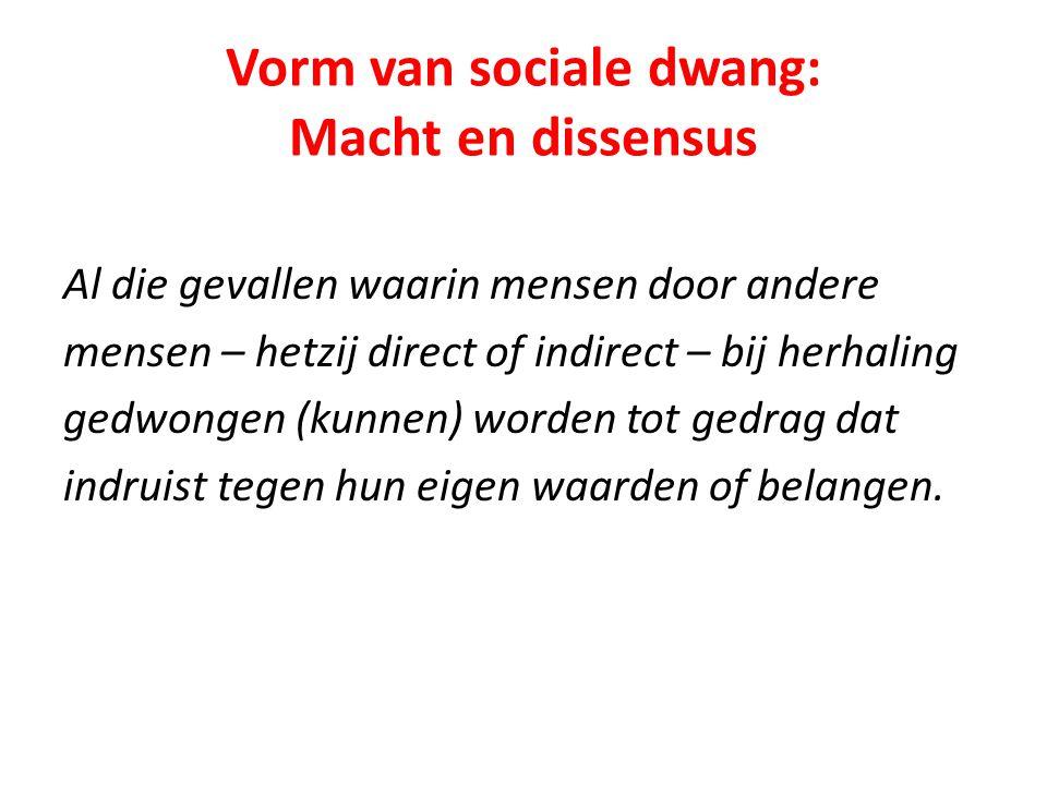 Vorm van sociale dwang: Macht en dissensus Al die gevallen waarin mensen door andere mensen – hetzij direct of indirect – bij herhaling gedwongen (kunnen) worden tot gedrag dat indruist tegen hun eigen waarden of belangen.