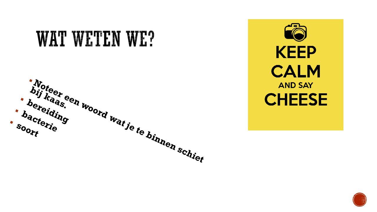  Noteer een woord wat je te binnen schiet bij kaas.  bereiding  bacterie  soort