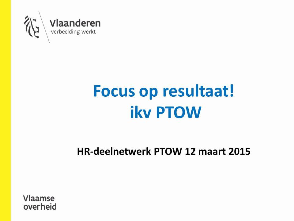 Focus op resultaat! ikv PTOW HR-deelnetwerk PTOW 12 maart 2015