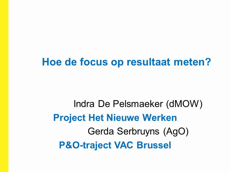 Hoe de focus op resultaat meten? Indra De Pelsmaeker (dMOW) Project Het Nieuwe Werken Gerda Serbruyns (AgO) P&O-traject VAC Brussel