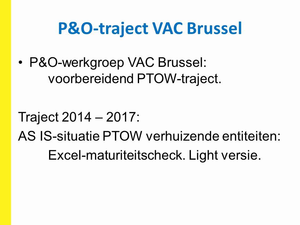 P&O-traject VAC Brussel P&O-werkgroep VAC Brussel: voorbereidend PTOW-traject. Traject 2014 – 2017: AS IS-situatie PTOW verhuizende entiteiten: Excel-