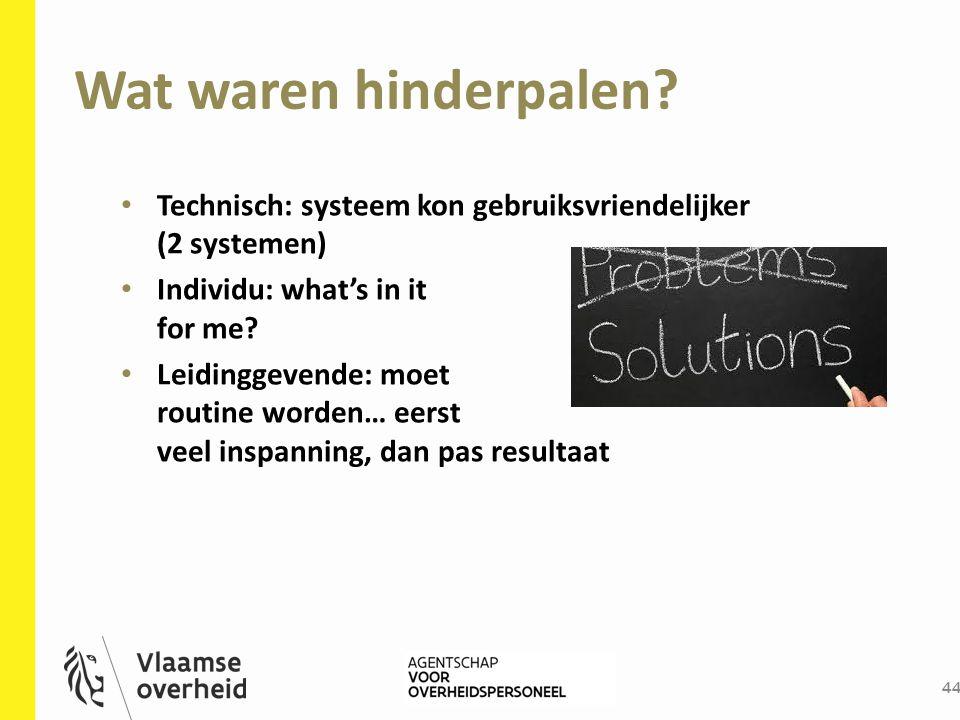 Wat waren hinderpalen? 44 Technisch: systeem kon gebruiksvriendelijker (2 systemen) Individu: what's in it for me? Leidinggevende: moet routine worden