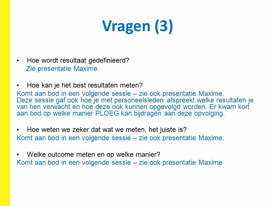 Vragen (3) Hoe wordt resultaat gedefinieerd? Zie presentatie Maxime. Hoe kan je het best resultaten meten? Komt aan bod in een volgende sessie – zie o