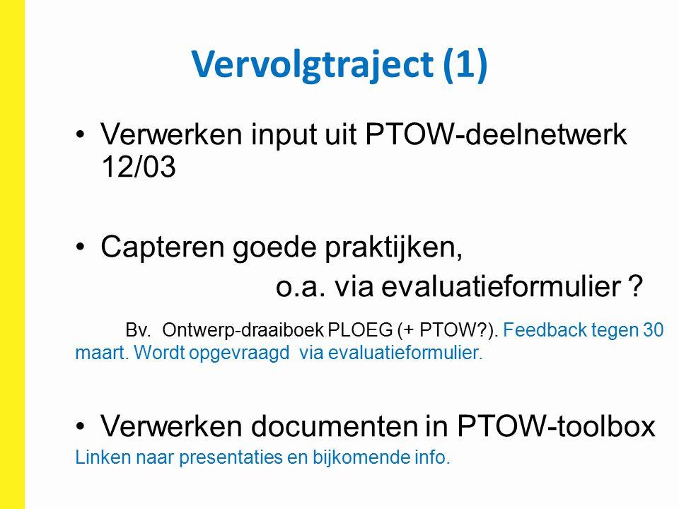 Vervolgtraject (1) Verwerken input uit PTOW-deelnetwerk 12/03 Capteren goede praktijken, o.a. via evaluatieformulier ? Bv. Ontwerp-draaiboek PLOEG (+