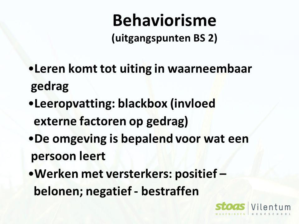 Behaviorisme (uitgangspunten BS 2) Leren komt tot uiting in waarneembaar gedrag Leeropvatting: blackbox (invloed externe factoren op gedrag) De omgeving is bepalend voor wat een persoon leert Werken met versterkers: positief – belonen; negatief - bestraffen