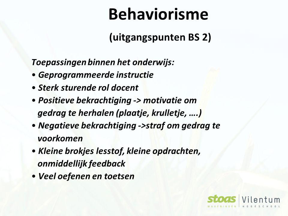 Behaviorisme (uitgangspunten BS 2) Toepassingen binnen het onderwijs: Geprogrammeerde instructie Sterk sturende rol docent Positieve bekrachtiging -> motivatie om gedrag te herhalen (plaatje, krulletje, ….) Negatieve bekrachtiging ->straf om gedrag te voorkomen Kleine brokjes lesstof, kleine opdrachten, onmiddellijk feedback Veel oefenen en toetsen