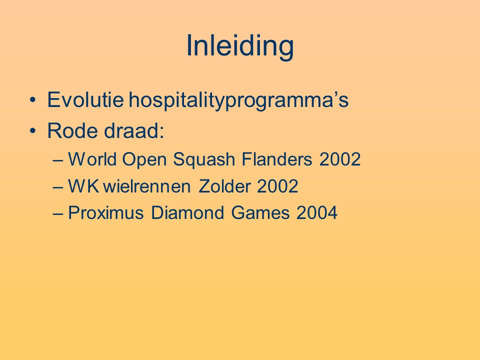 Inleiding Evolutie hospitalityprogramma's Rode draad: –World Open Squash Flanders 2002 –WK wielrennen Zolder 2002 –Proximus Diamond Games 2004