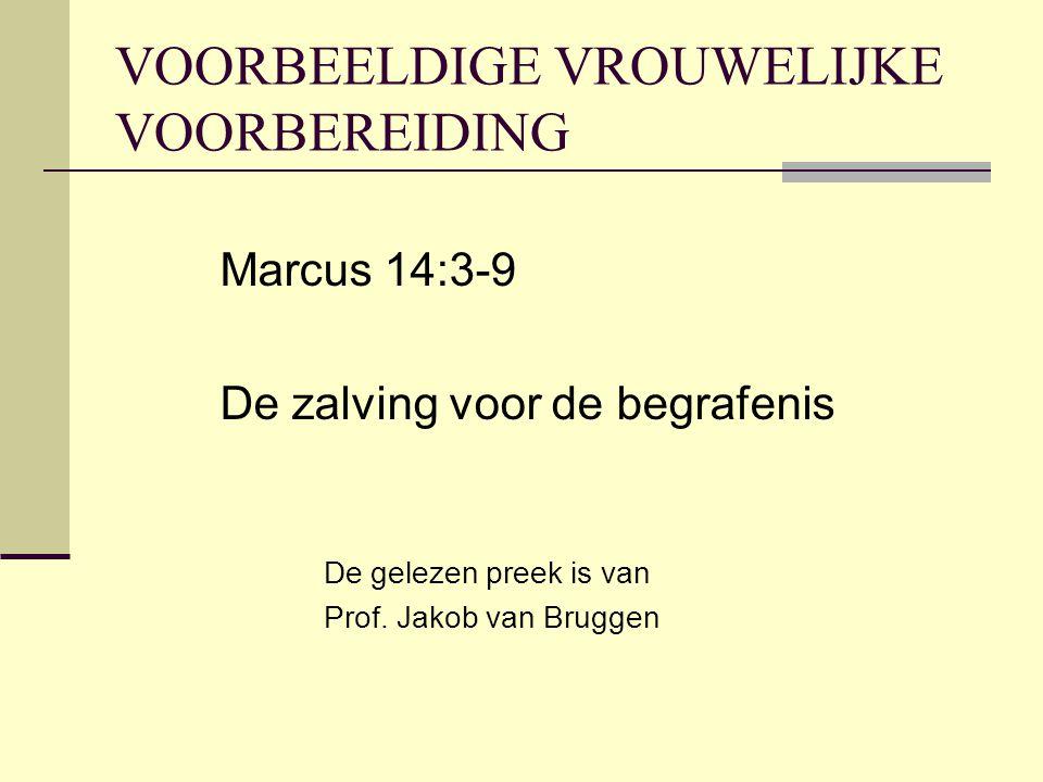 VOORBEELDIGE VROUWELIJKE VOORBEREIDING Marcus 14:3-9 De zalving voor de begrafenis De gelezen preek is van Prof. Jakob van Bruggen