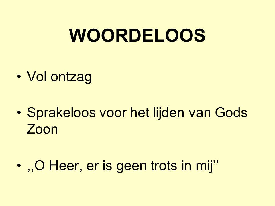 WOORDELOOS Vol ontzag Sprakeloos voor het lijden van Gods Zoon,,O Heer, er is geen trots in mij''