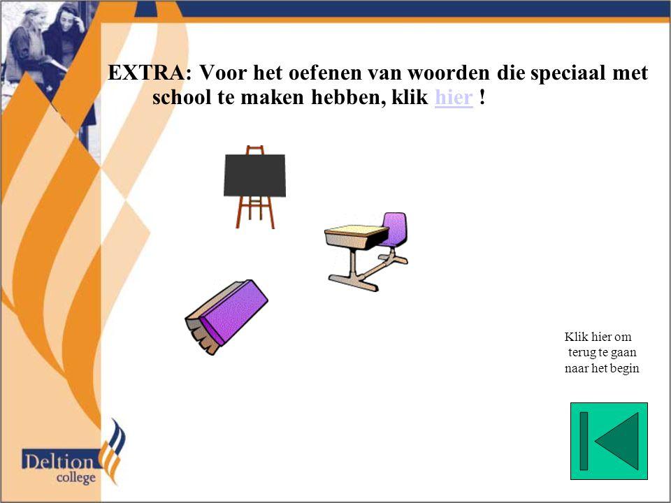 EXTRA: Voor het oefenen van woorden die speciaal met school te maken hebben, klik hier !hier Klik hier om terug te gaan naar het begin