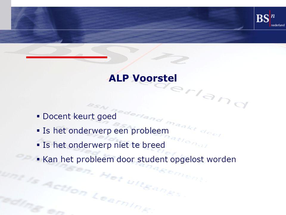 ALP Voorstel  Docent keurt goed  Is het onderwerp een probleem  Is het onderwerp niet te breed  Kan het probleem door student opgelost worden