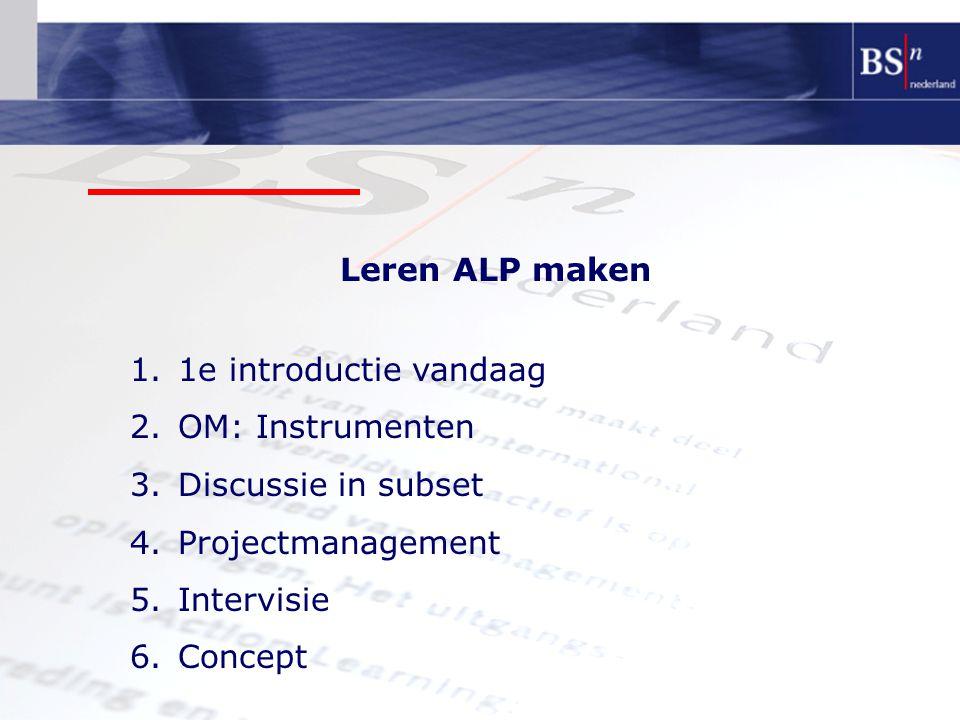 Leren ALP maken 1.1e introductie vandaag 2.OM: Instrumenten 3.Discussie in subset 4.Projectmanagement 5.Intervisie 6.Concept