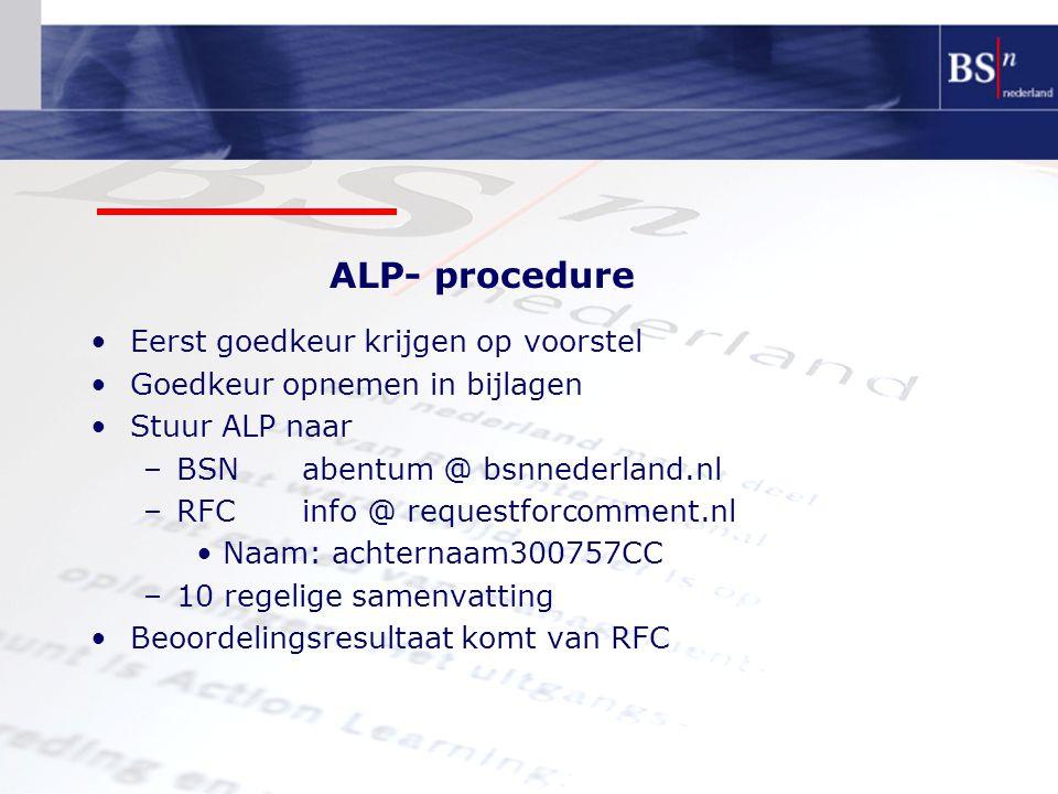 Eerst goedkeur krijgen op voorstel Goedkeur opnemen in bijlagen Stuur ALP naar –BSNabentum @ bsnnederland.nl –RFCinfo @ requestforcomment.nl Naam: achternaam300757CC –10 regelige samenvatting Beoordelingsresultaat komt van RFC ALP- procedure