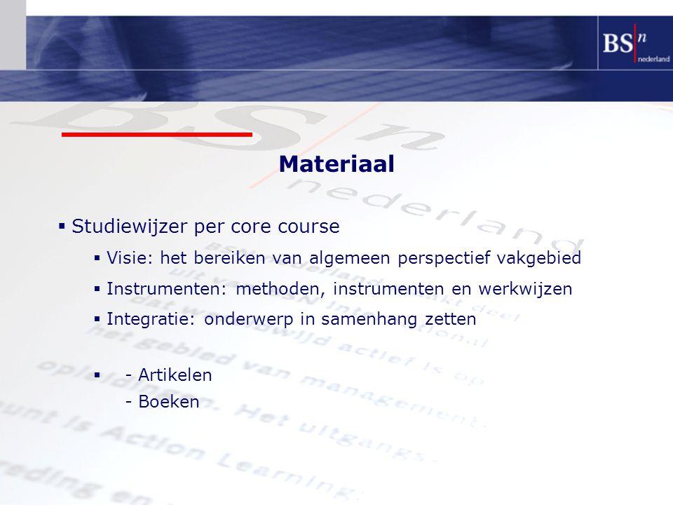 Materiaal  Studiewijzer per core course  Visie: het bereiken van algemeen perspectief vakgebied  Instrumenten: methoden, instrumenten en werkwijzen  Integratie: onderwerp in samenhang zetten  - Artikelen - Boeken