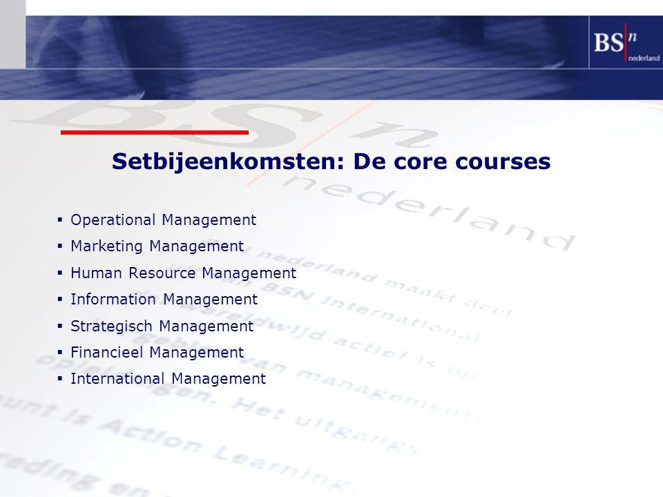 Setbijeenkomsten: De core courses  Operational Management  Marketing Management  Human Resource Management  Information Management  Strategisch Management  Financieel Management  International Management