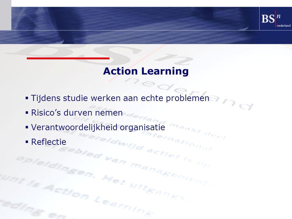 Action Learning  Tijdens studie werken aan echte problemen  Risico's durven nemen  Verantwoordelijkheid organisatie  Reflectie