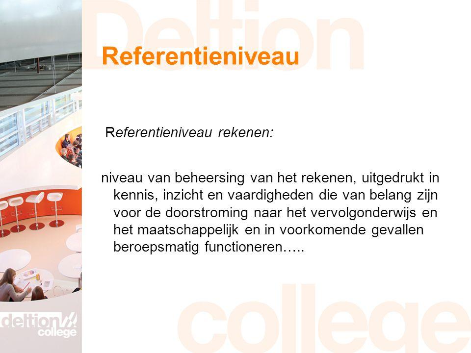 Referentieniveau Referentieniveau rekenen: niveau van beheersing van het rekenen, uitgedrukt in kennis, inzicht en vaardigheden die van belang zijn voor de doorstroming naar het vervolgonderwijs en het maatschappelijk en in voorkomende gevallen beroepsmatig functioneren…..
