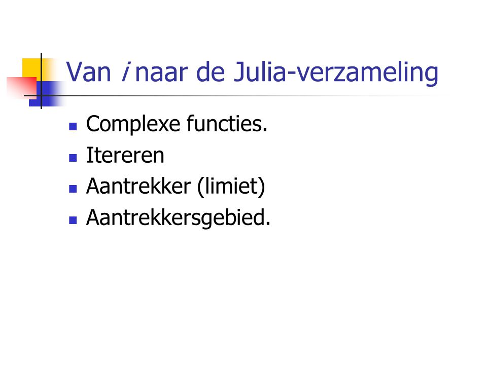 Van i naar de Julia-verzameling Complexe functies. Itereren Aantrekker (limiet) Aantrekkersgebied.